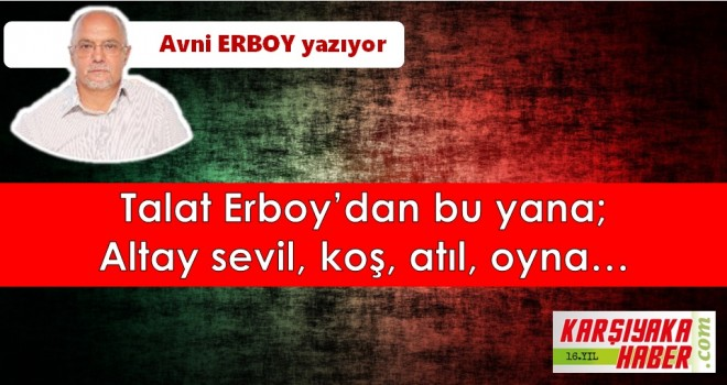 Talat Erboy'dan bu yana; Altay sevil, koş, atıl, oyna...